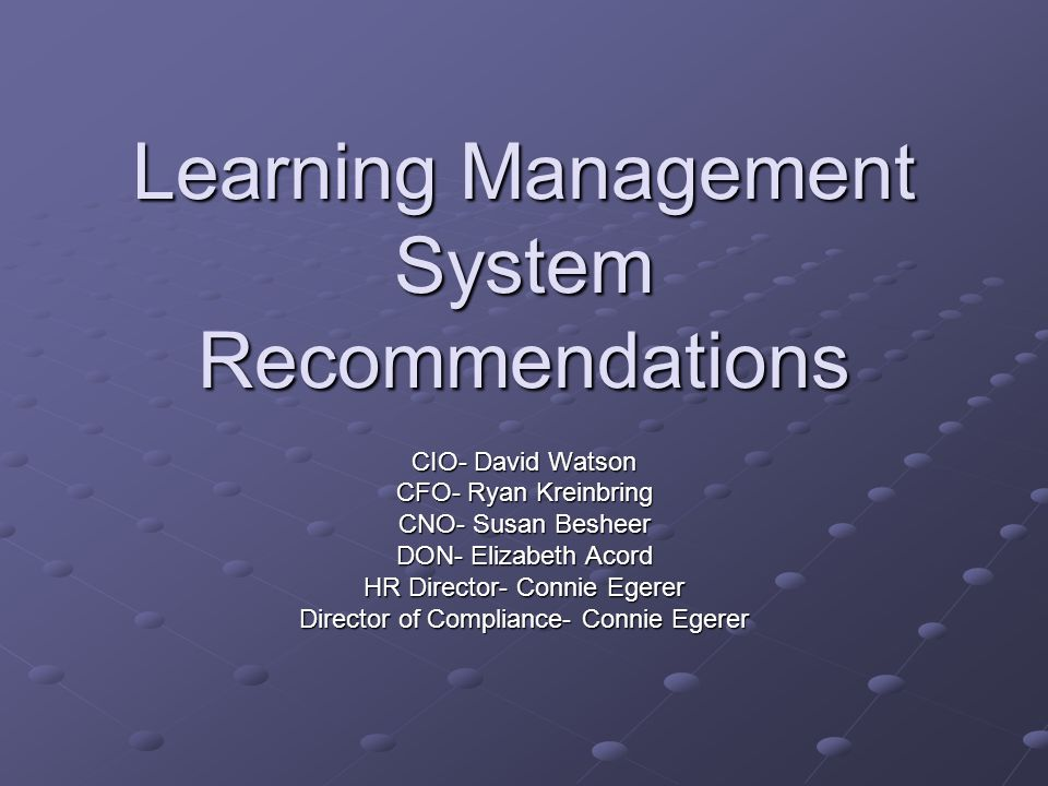 Learning Management System Recommendations CIO- David Watson CFO- Ryan Kreinbring CNO- Susan Besheer DON- Elizabeth Acord HR Director- Connie Egerer D