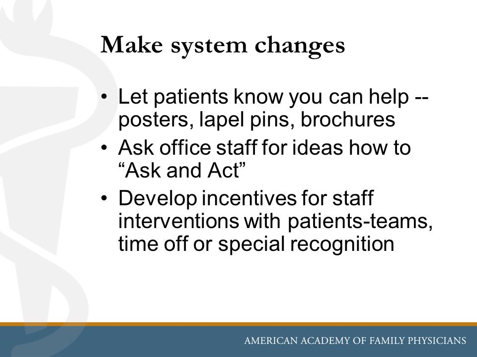Make system changes Let patients know you can help -- posters, lapel pins, brochures Ask office staff for ideas how to Ask and Act Develop incentives