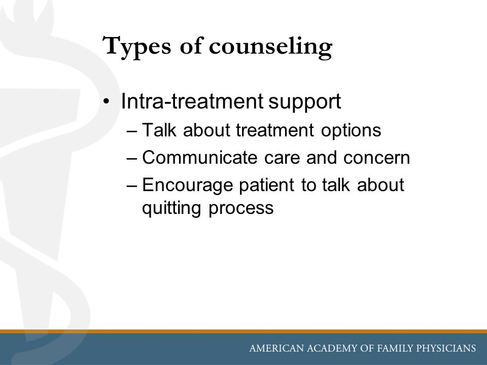 Types of counseling Intra-treatment support –Talk about treatment options –Communicate care and concern –Encourage patient to talk about quitting proc