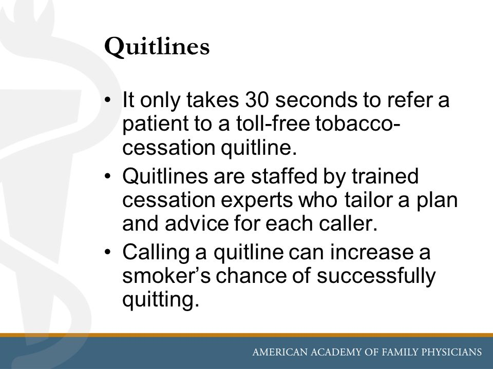 Quitlines It only takes 30 seconds to refer a patient to a toll-free tobacco- cessation quitline. Quitlines are staffed by trained cessation experts w