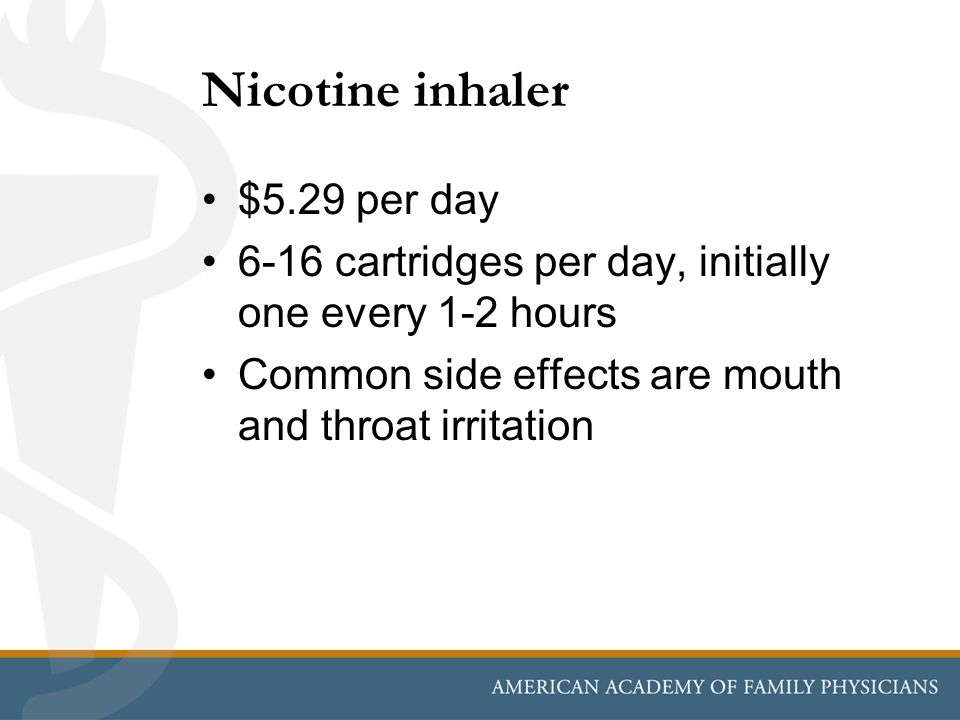 Nicotine inhaler $5.29 per day 6-16 cartridges per day, initially one every 1-2 hours Common side effects are mouth and throat irritation