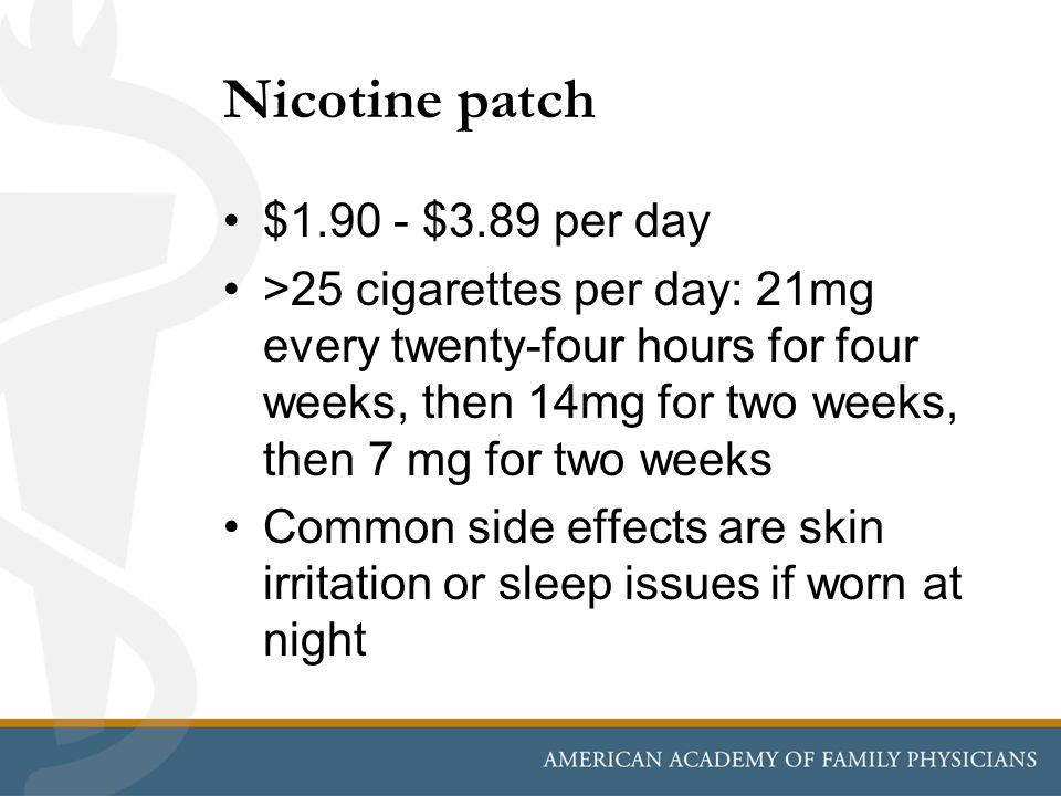 Nicotine patch $1.90 - $3.89 per day >25 cigarettes per day: 21mg every twenty-four hours for four weeks, then 14mg for two weeks, then 7 mg for two w