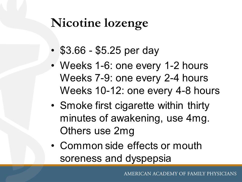 Nicotine lozenge $3.66 - $5.25 per day Weeks 1-6: one every 1-2 hours Weeks 7-9: one every 2-4 hours Weeks 10-12: one every 4-8 hours Smoke first ciga