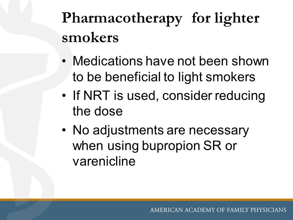 Pharmacotherapy for lighter smokers Medications have not been shown to be beneficial to light smokers If NRT is used, consider reducing the dose No ad