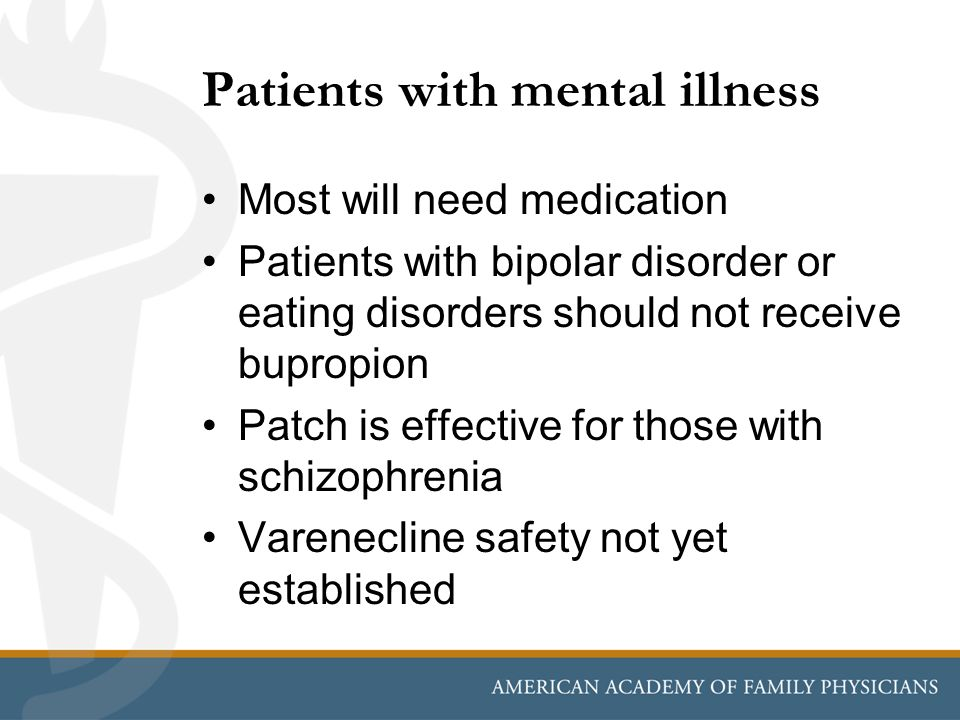 Patients with mental illness Most will need medication Patients with bipolar disorder or eating disorders should not receive bupropion Patch is effect