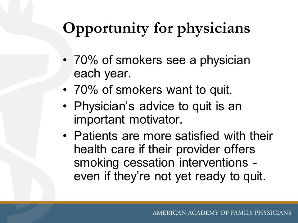 Opportunity for physicians 70% of smokers see a physician each year. 70% of smokers want to quit. Physicians advice to quit is an important motivator.