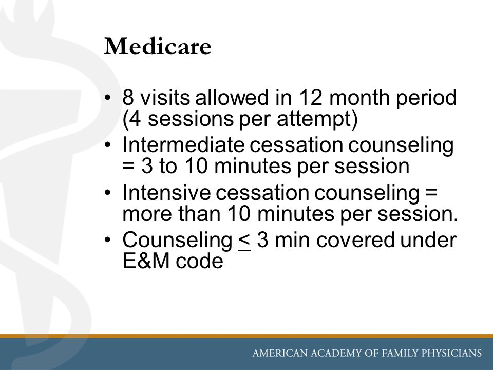 Medicare 8 visits allowed in 12 month period (4 sessions per attempt) Intermediate cessation counseling = 3 to 10 minutes per session Intensive cessat