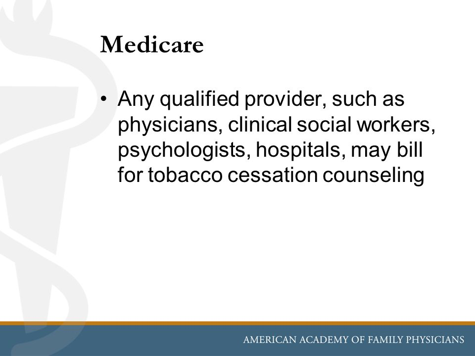 Medicare Any qualified provider, such as physicians, clinical social workers, psychologists, hospitals, may bill for tobacco cessation counseling