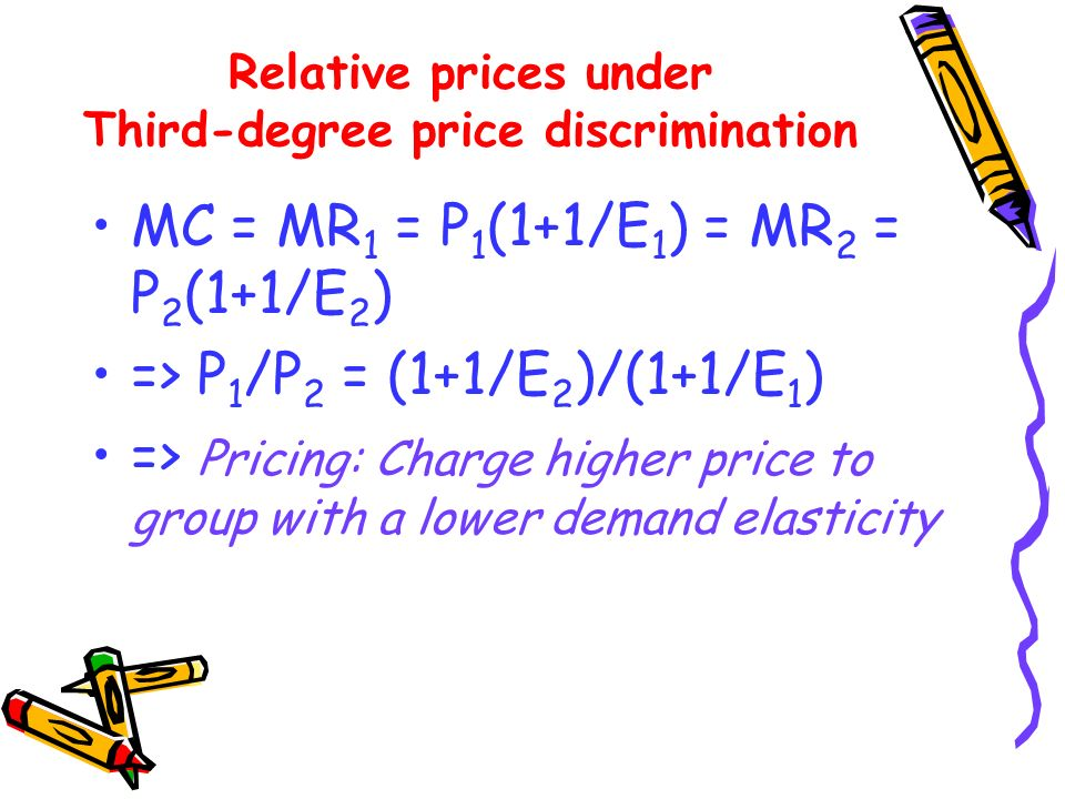 MC = MR 1 = P 1 (1+1/E 1 ) = MR 2 = P 2 (1+1/E 2 ) => P 1 /P 2 = (1+1/E 2 )/(1+1/E 1 ) => Pricing: Charge higher price to group with a lower demand el