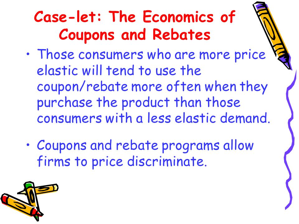 Case-let: The Economics of Coupons and Rebates Those consumers who are more price elastic will tend to use the coupon/rebate more often when they purc