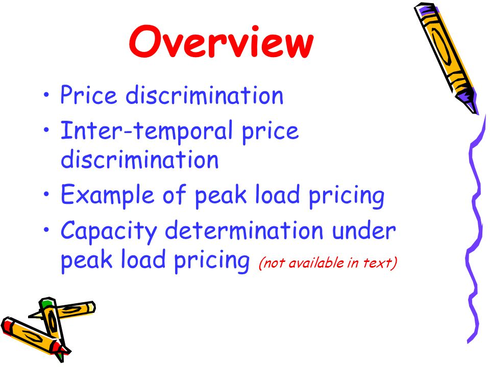 Overview Price discrimination Inter-temporal price discrimination Example of peak load pricing Capacity determination under peak load pricing (not ava