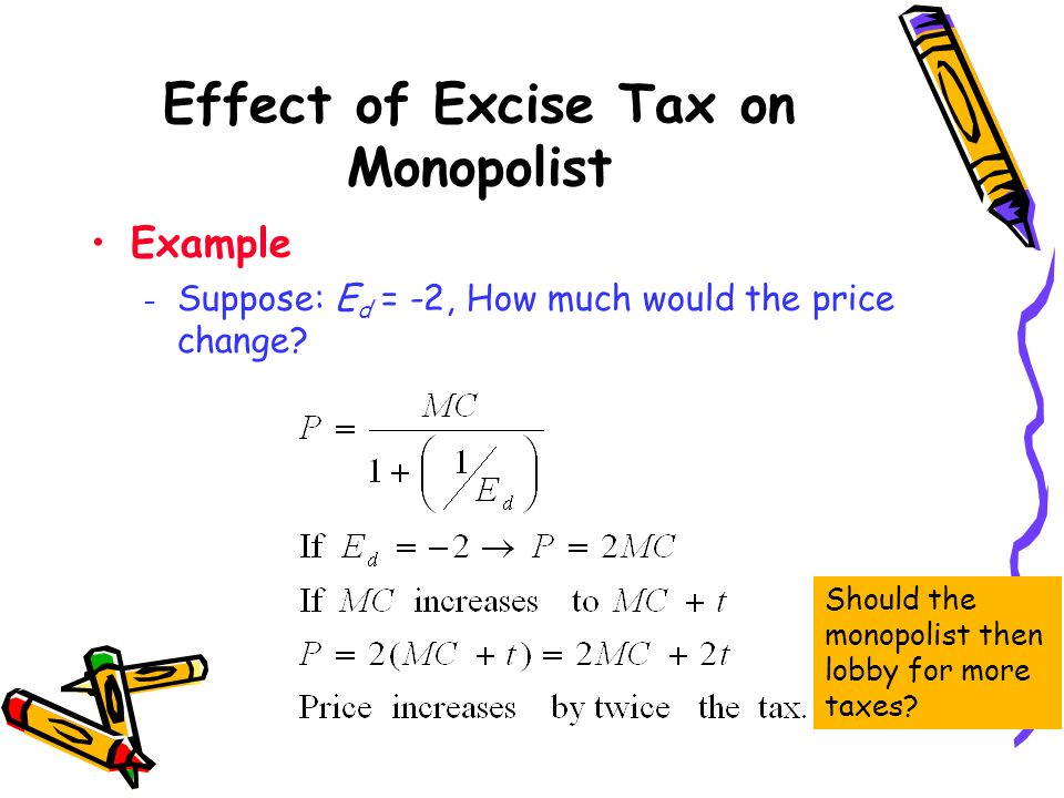Effect of Excise Tax on Monopolist Example – Suppose: E d = -2, How much would the price change? Should the monopolist then lobby for more taxes?