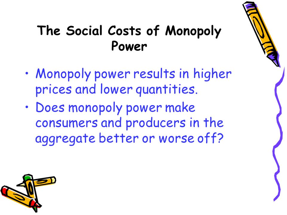 The Social Costs of Monopoly Power Monopoly power results in higher prices and lower quantities. Does monopoly power make consumers and producers in t