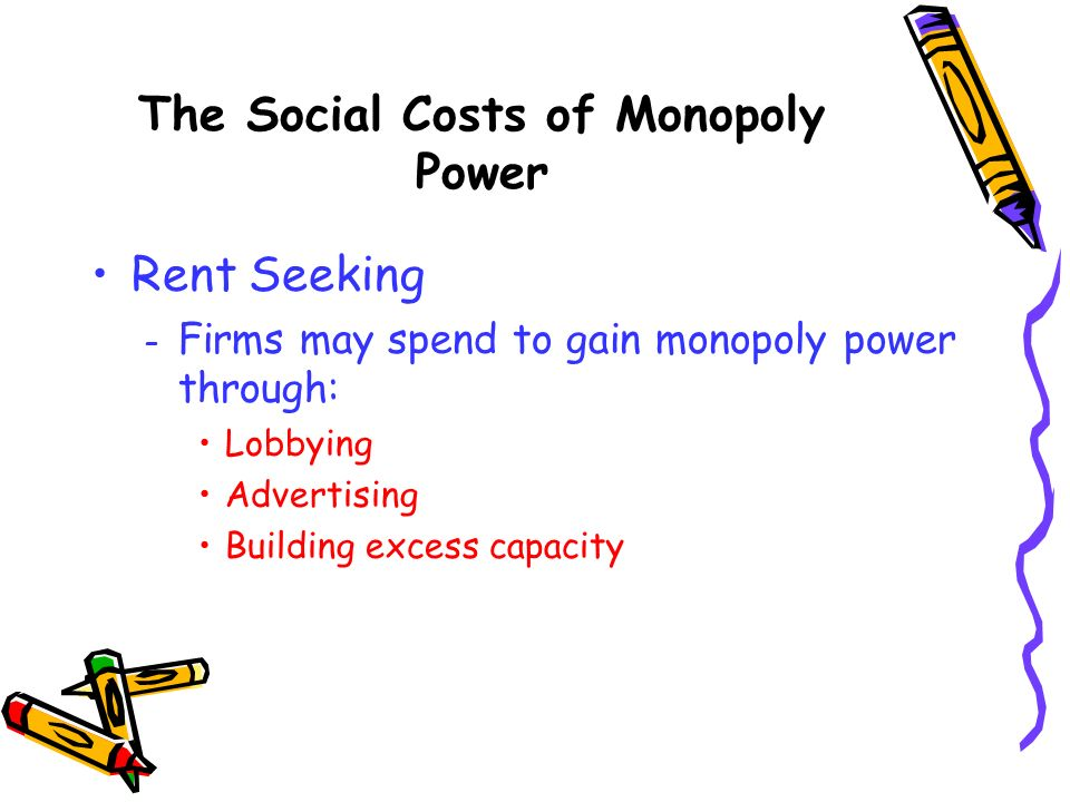 Rent Seeking – Firms may spend to gain monopoly power through: Lobbying Advertising Building excess capacity The Social Costs of Monopoly Power