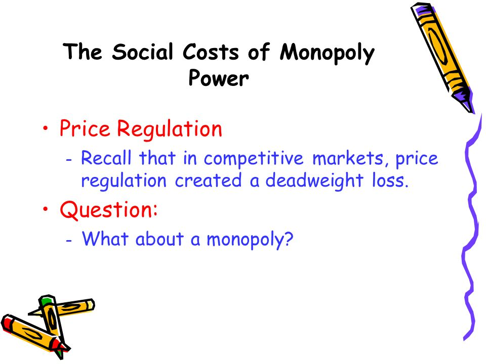 Price Regulation – Recall that in competitive markets, price regulation created a deadweight loss. Question: – What about a monopoly? The Social Costs