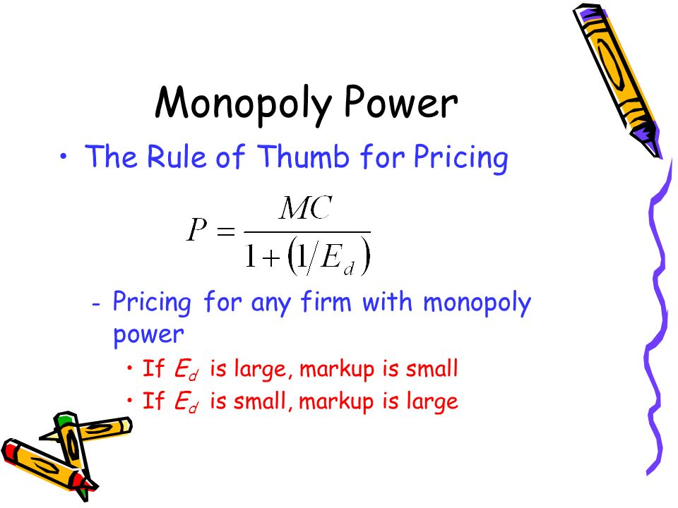 Monopoly Power The Rule of Thumb for Pricing – Pricing for any firm with monopoly power If E d is large, markup is small If E d is small, markup is la