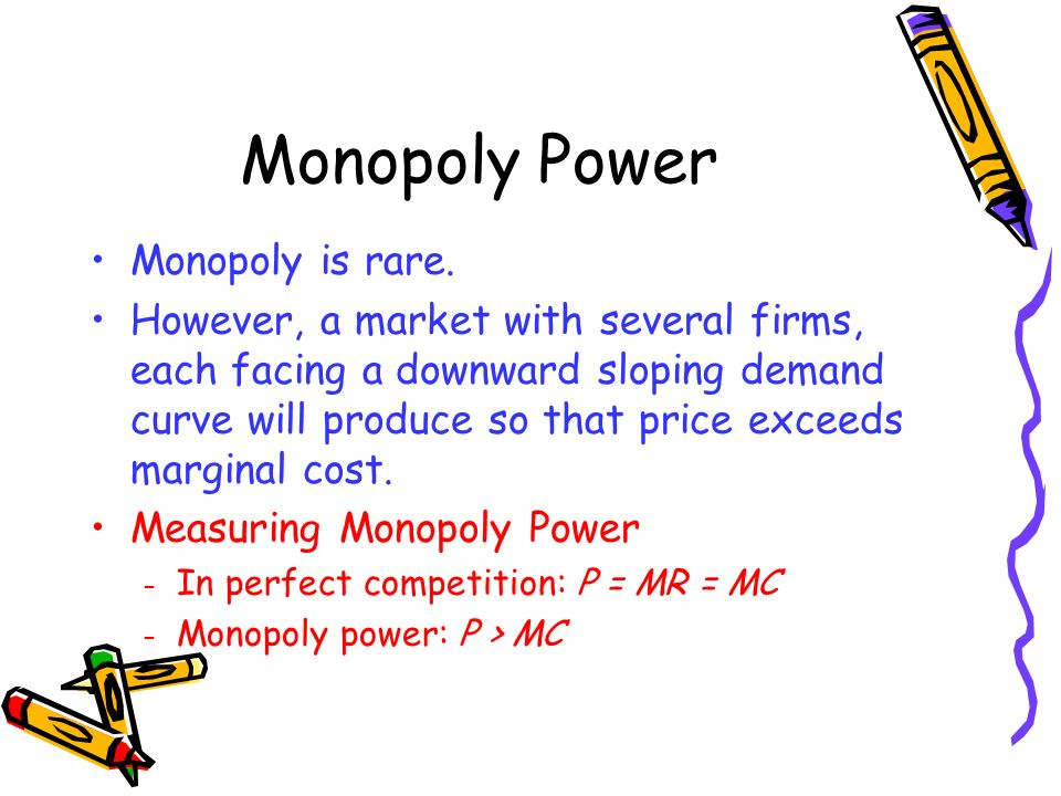 Monopoly Power Monopoly is rare. However, a market with several firms, each facing a downward sloping demand curve will produce so that price exceeds