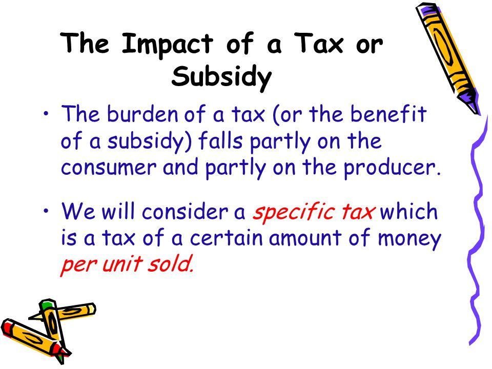 The Impact of a Tax or Subsidy The burden of a tax (or the benefit of a subsidy) falls partly on the consumer and partly on the producer. We will cons