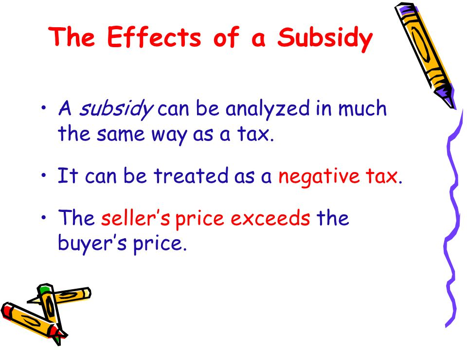 The Effects of a Subsidy A subsidy can be analyzed in much the same way as a tax. It can be treated as a negative tax. The sellers price exceeds the b