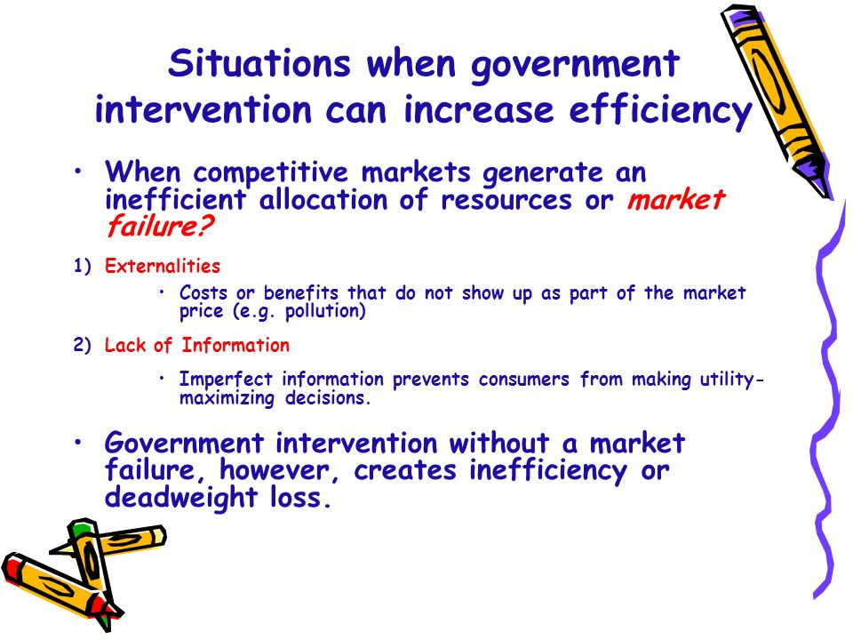 Situations when government intervention can increase efficiency When competitive markets generate an inefficient allocation of resources or market fai