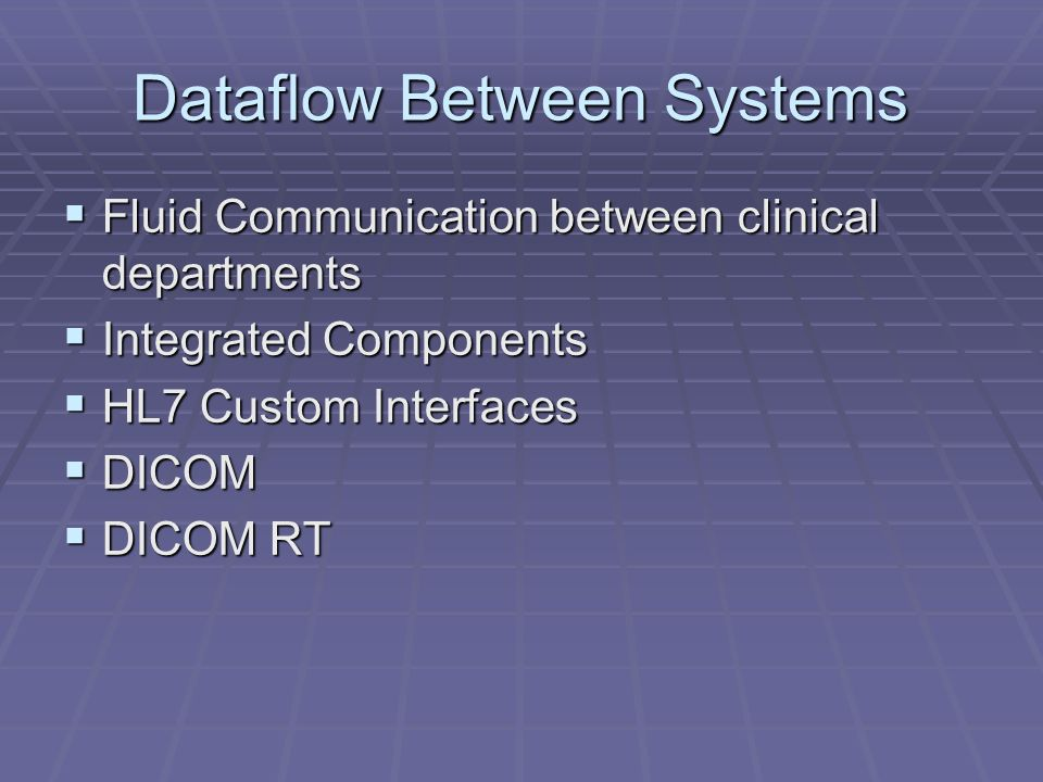 Dataflow Between Systems Fluid Communication between clinical departments Fluid Communication between clinical departments Integrated Components Integrated Components HL7 Custom Interfaces HL7 Custom Interfaces DICOM DICOM DICOM RT DICOM RT