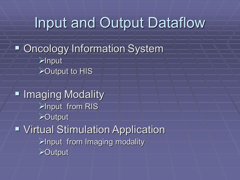 Input and Output Dataflow Oncology Information System Oncology Information System Input Input Output to HIS Output to HIS Imaging Modality Imaging Modality Input from RIS Input from RIS Output Output Virtual Stimulation Application Virtual Stimulation Application Input from Imaging modality Input from Imaging modality Output Output