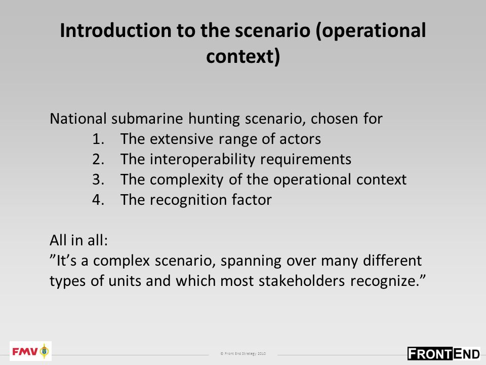 © Front End Strategy 2010 National submarine hunting scenario, chosen for 1.The extensive range of actors 2.The interoperability requirements 3.The complexity of the operational context 4.The recognition factor All in all: Its a complex scenario, spanning over many different types of units and which most stakeholders recognize.