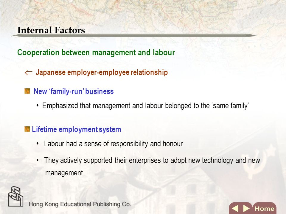 Internal Factors Cooperation between management and labour New family-run business Emphasized that management and labour belonged to the same family Lifetime employment system Japanese employer-employee relationship Labour had a sense of responsibility and honour They actively supported their enterprises to adopt new technology and new management