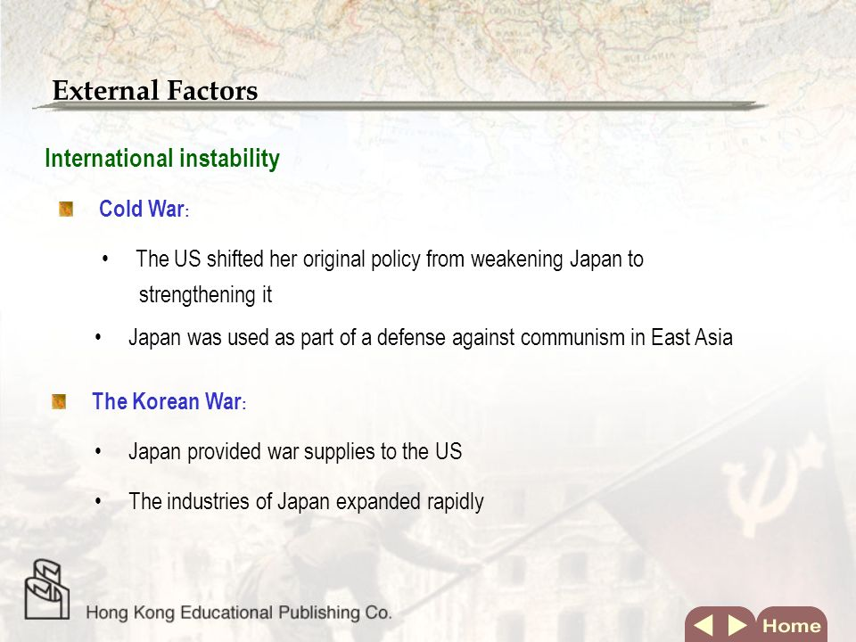 External Factors Cold War The US shifted her original policy from weakening Japan to strengthening it International instability Japan was used as part of a defense against communism in East Asia The Korean War Japan provided war supplies to the US The industries of Japan expanded rapidly