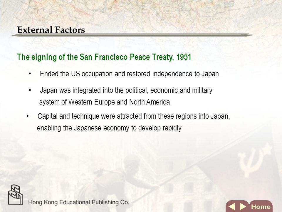 External Factors The signing of the San Francisco Peace Treaty, 1951 Ended the US occupation and restored independence to Japan Japan was integrated into the political, economic and military system of Western Europe and North America Capital and technique were attracted from these regions into Japan, enabling the Japanese economy to develop rapidly