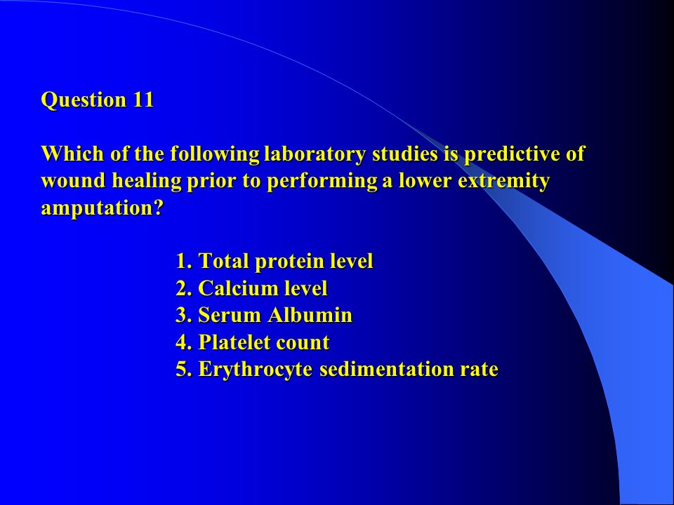 Question 11 Which of the following laboratory studies is predictive of wound healing prior to performing a lower extremity amputation? 1. Total protei