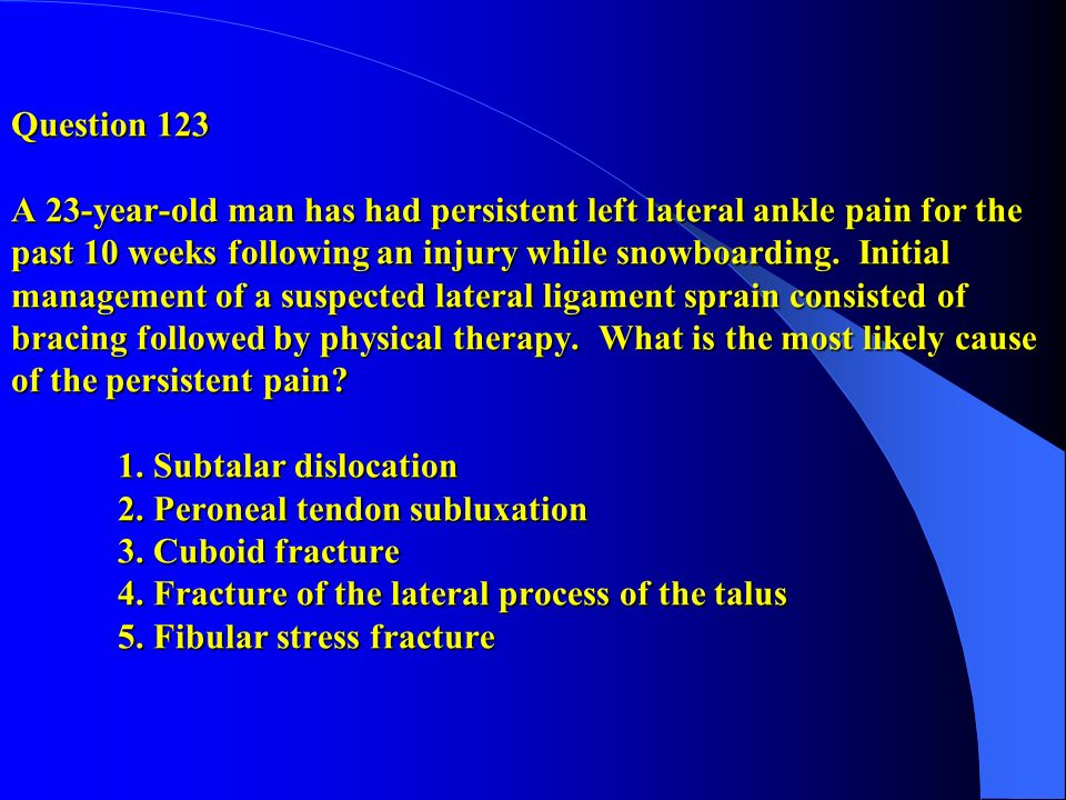 Question 123 A 23-year-old man has had persistent left lateral ankle pain for the past 10 weeks following an injury while snowboarding. Initial manage