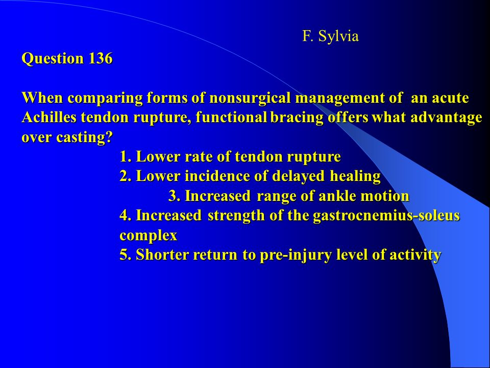 Question 136 When comparing forms of nonsurgical management of an acute Achilles tendon rupture, functional bracing offers what advantage over casting