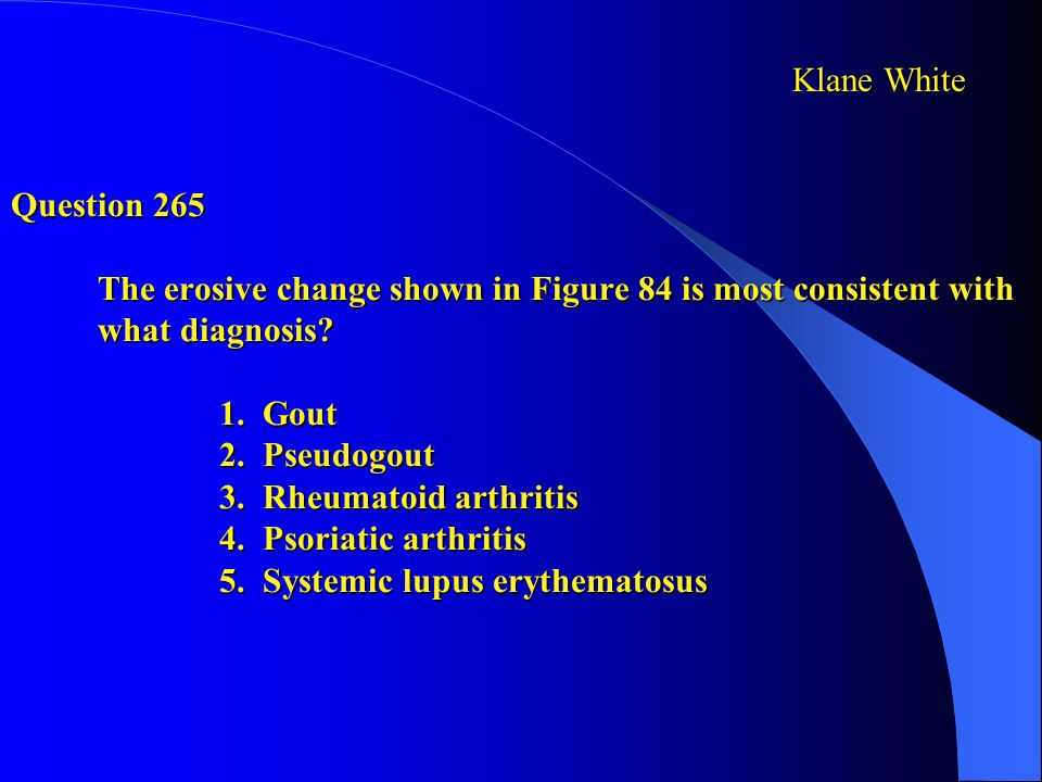 Question 265 The erosive change shown in Figure 84 is most consistent with what diagnosis? 1. Gout 2. Pseudogout 3. Rheumatoid arthritis 4. Psoriatic