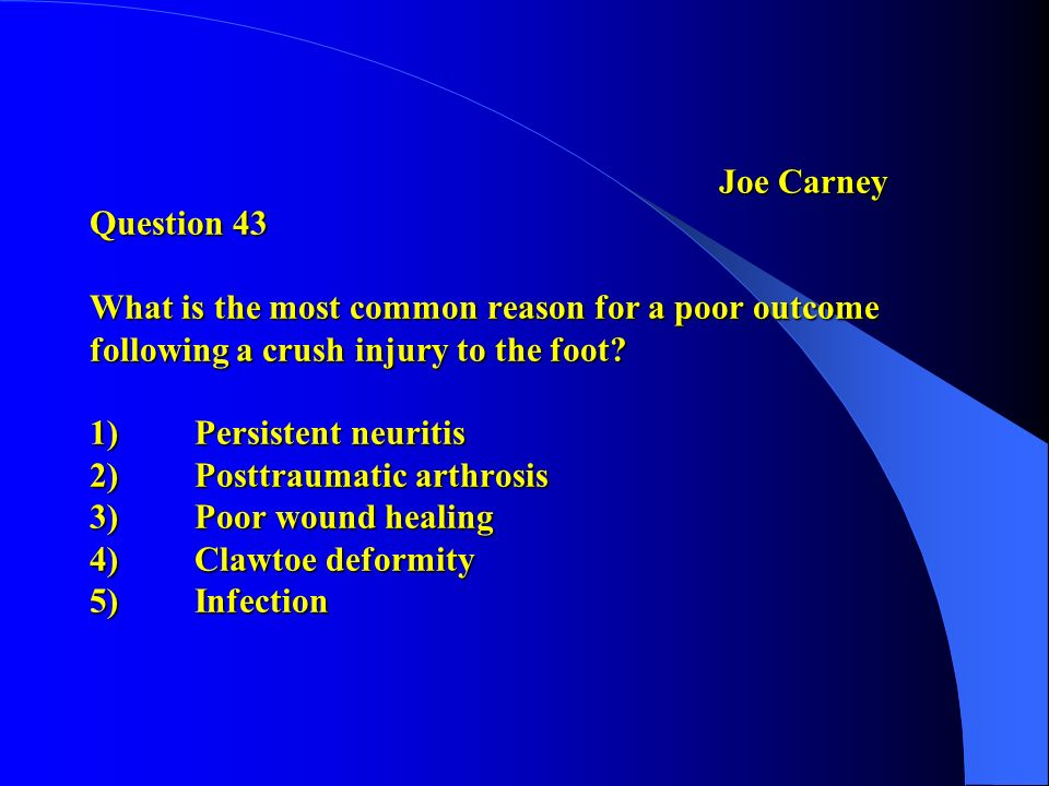 Joe Carney Question 43 What is the most common reason for a poor outcome following a crush injury to the foot? 1)Persistent neuritis 2)Posttraumatic a