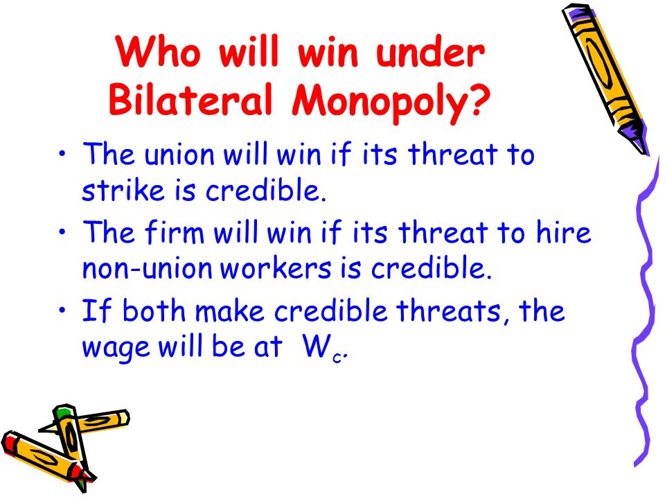 Who will win under Bilateral Monopoly? The union will win if its threat to strike is credible. The firm will win if its threat to hire non-union worke