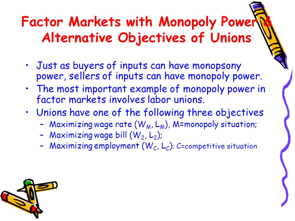 Factor Markets with Monopoly Power & Alternative Objectives of Unions Just as buyers of inputs can have monopsony power, sellers of inputs can have mo