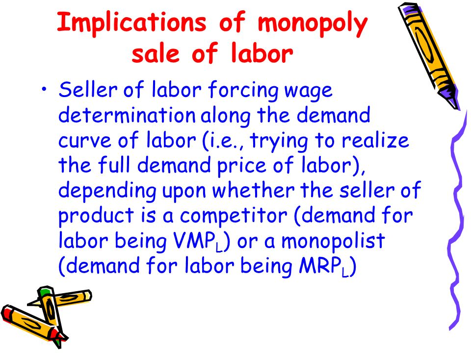 Implications of monopoly sale of labor Seller of labor forcing wage determination along the demand curve of labor (i.e., trying to realize the full de