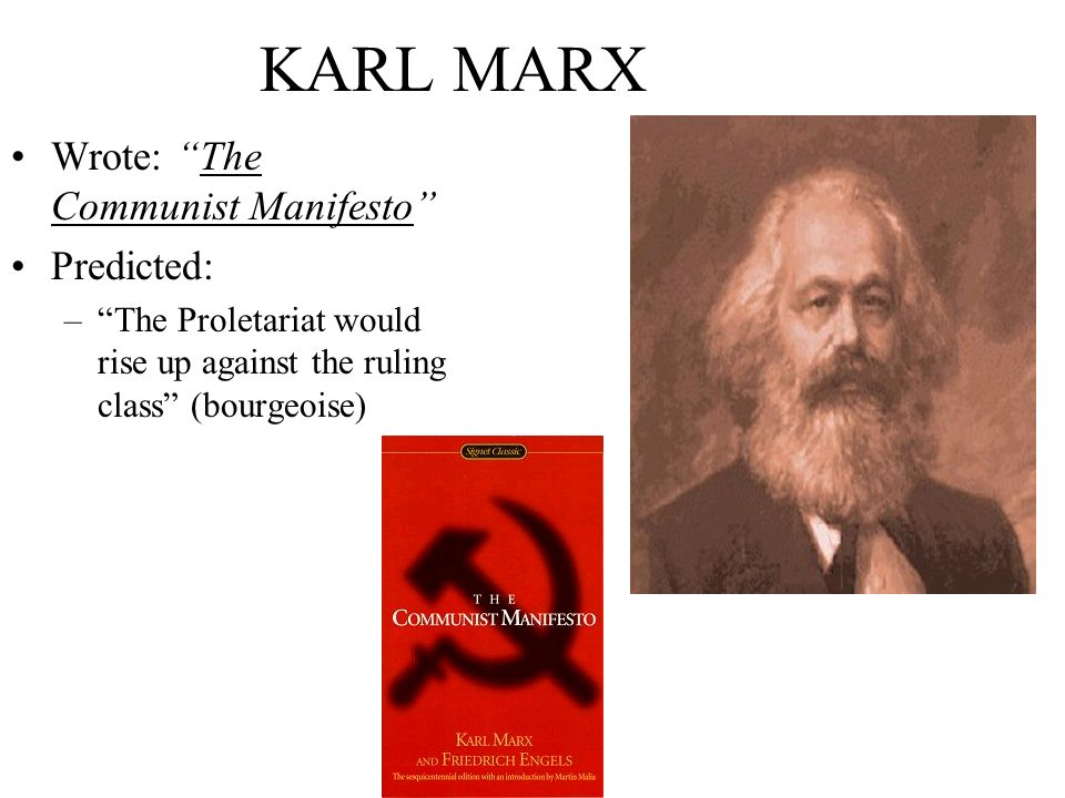 KARL MARX Wrote: The Communist Manifesto Predicted: –The Proletariat would rise up against the ruling class (bourgeoise)