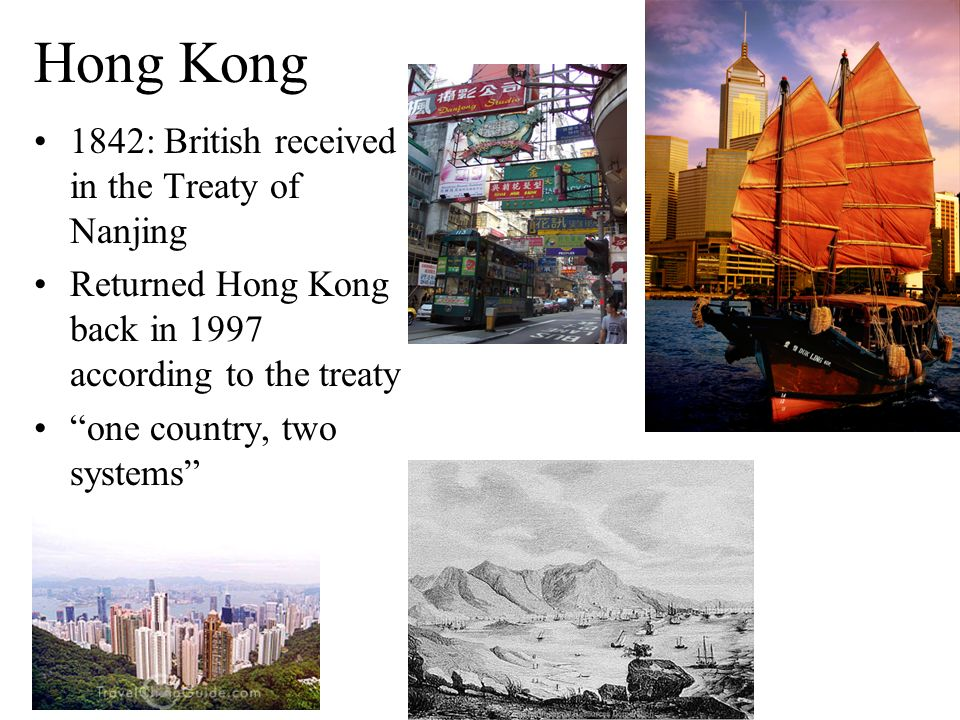 Hong Kong 1842: British received in the Treaty of Nanjing Returned Hong Kong back in 1997 according to the treaty one country, two systems