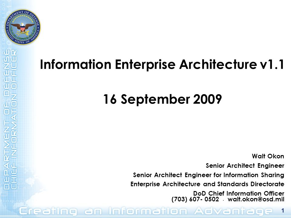 1 Information Enterprise Architecture v1.1 16 September 2009 1 Walt Okon Senior Architect Engineer Senior Architect Engineer for Information Sharing Enterprise Architecture and Standards Directorate DoD Chief Information Officer (703) 607- 0502.