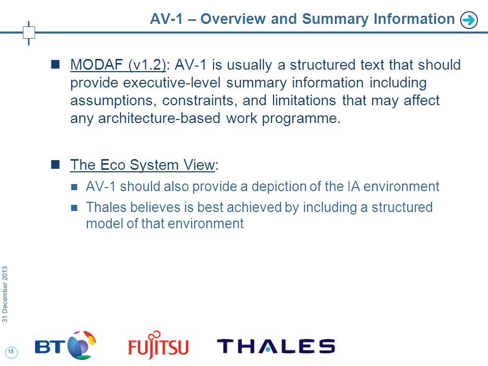 16 31 December 2013 AV-1 – Overview and Summary Information MODAF (v1.2): AV-1 is usually a structured text that should provide executive-level summary information including assumptions, constraints, and limitations that may affect any architecture-based work programme.