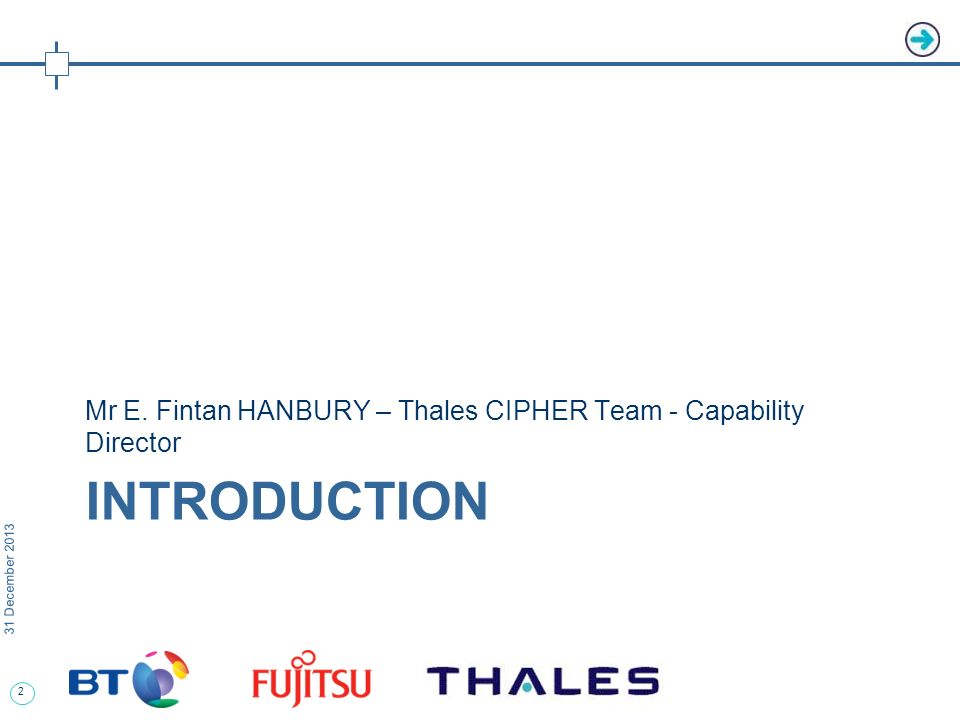 3 31 December 2013 Programme Overview The Programme – CIPHER Assessment Phase The Thales CIPHER team (Thales, BT, Fujitsu) is one of two consortium conducting a competitive assessment of a full range of Options for delivery commencing in 2010 CIPHER is not just a technology project - the Options being assessed include varying degrees of business change, outsourcing, service-orientation and potential paradigm shifts in the technology used for information assurance The CIPHER Programme, encompasses 3 Projects MODs Future Crypto Programme (FCP) MODs Interoperable Electronic Key Distribution Project (IKED) CESGs Security Management Infrastructure (SMI) project