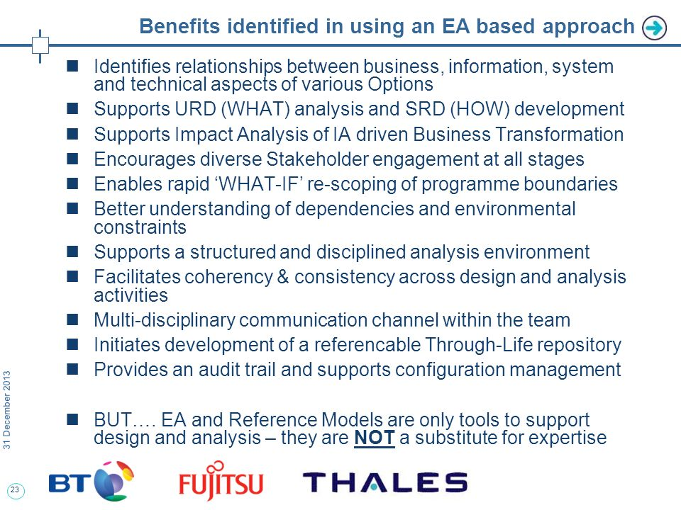 23 31 December 2013 Benefits identified in using an EA based approach Identifies relationships between business, information, system and technical aspects of various Options Supports URD (WHAT) analysis and SRD (HOW) development Supports Impact Analysis of IA driven Business Transformation Encourages diverse Stakeholder engagement at all stages Enables rapid WHAT-IF re-scoping of programme boundaries Better understanding of dependencies and environmental constraints Supports a structured and disciplined analysis environment Facilitates coherency & consistency across design and analysis activities Multi-disciplinary communication channel within the team Initiates development of a referencable Through-Life repository Provides an audit trail and supports configuration management BUT….