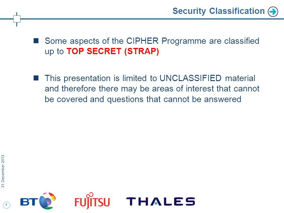 4 31 December 2013 Security Classification Some aspects of the CIPHER Programme are classified up to TOP SECRET (STRAP) This presentation is limited to UNCLASSIFIED material and therefore there may be areas of interest that cannot be covered and questions that cannot be answered