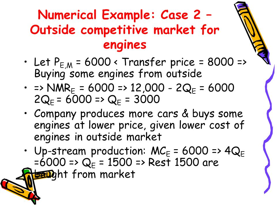 Numerical Example: Case 2 – Outside competitive market for engines Let P E,M = 6000 Buying some engines from outside => NMR E = 6000 => 12,000 - 2Q E