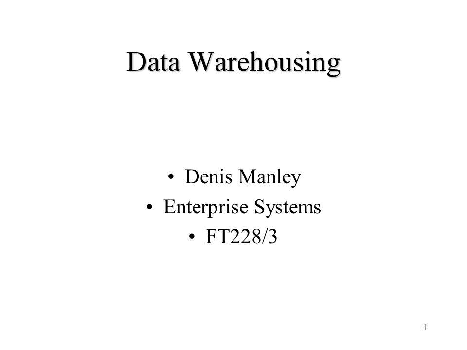 1 Data Warehousing Denis Manley Enterprise Systems FT228/3