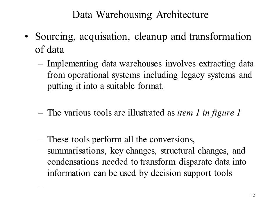 12 Data Warehousing Architecture Sourcing, acquisation, cleanup and transformation of data –Implementing data warehouses involves extracting data from