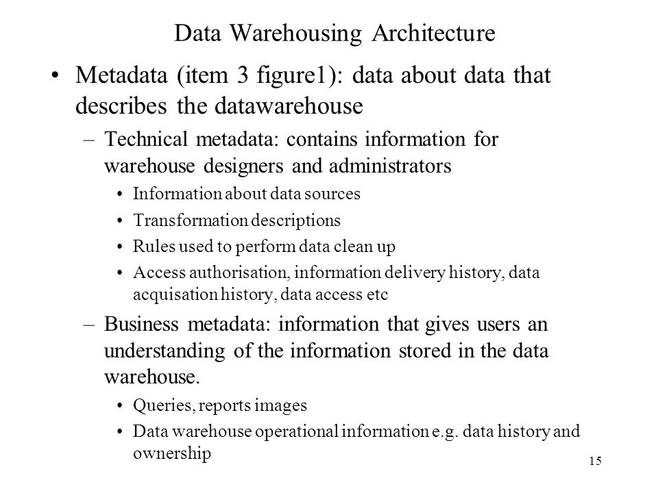 15 Data Warehousing Architecture Metadata (item 3 figure1): data about data that describes the datawarehouse –Technical metadata: contains information
