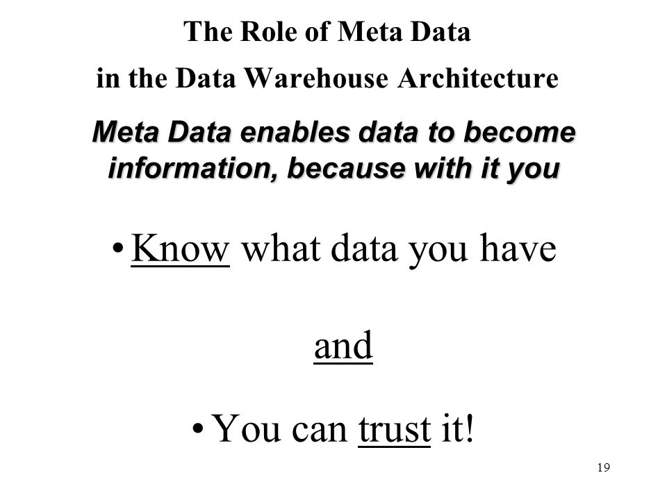 19 The Role of Meta Data in the Data Warehouse Architecture Know what data you have and You can trust it! Meta Data enables data to become information